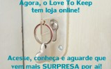 A partir de agora, o Love to Keep tem uma loja online pra ficar ainda mais perto de você!